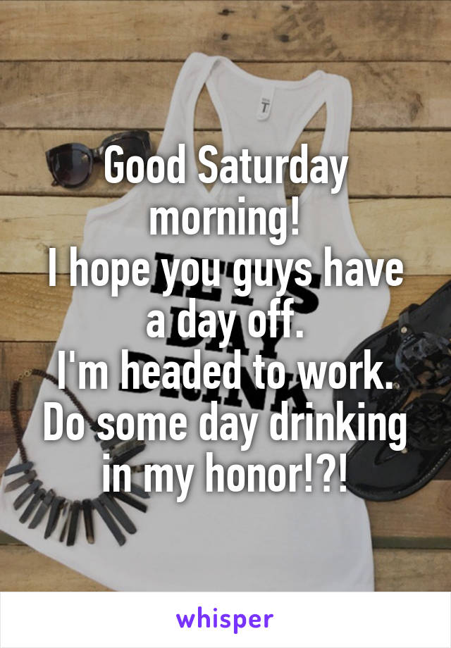 Good Saturday morning! I hope you guys have a day off. I'm headed to work. Do some day drinking in my honor!?!