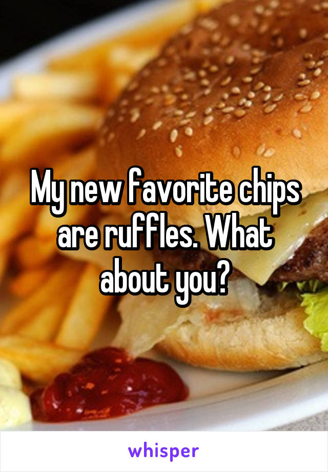My new favorite chips are ruffles. What about you?