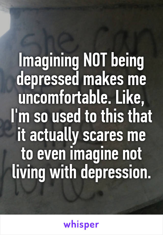 Imagining NOT being depressed makes me uncomfortable. Like, I'm so used to this that it actually scares me to even imagine not living with depression.