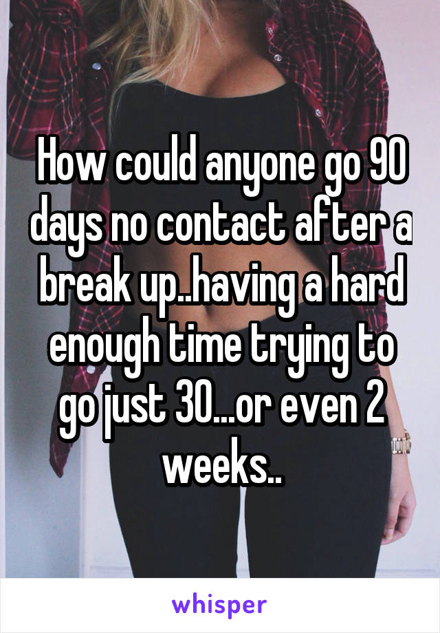 How could anyone go 90 days no contact after a break up..having a hard enough time trying to go just 30...or even 2 weeks..