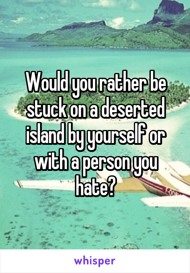 Would you rather be stuck on a deserted island by yourself or with a person you hate?
