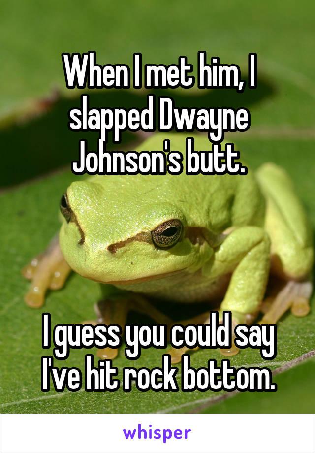 When I met him, I slapped Dwayne Johnson's butt.    I guess you could say I've hit rock bottom.