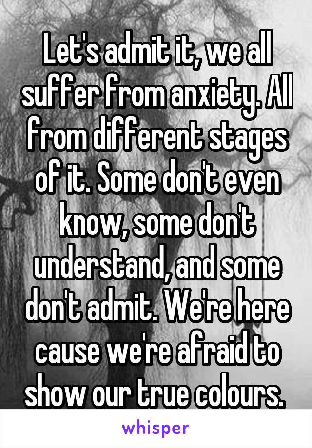 Let's admit it, we all suffer from anxiety. All from different stages of it. Some don't even know, some don't understand, and some don't admit. We're here cause we're afraid to show our true colours.