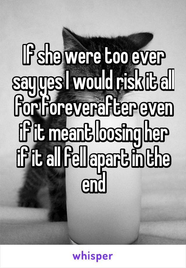 If she were too ever say yes I would risk it all for foreverafter even if it meant loosing her if it all fell apart in the end