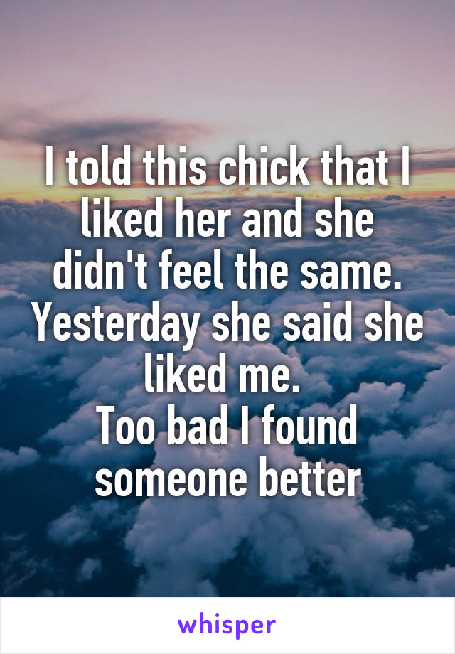 I told this chick that I liked her and she didn't feel the same. Yesterday she said she liked me.  Too bad I found someone better