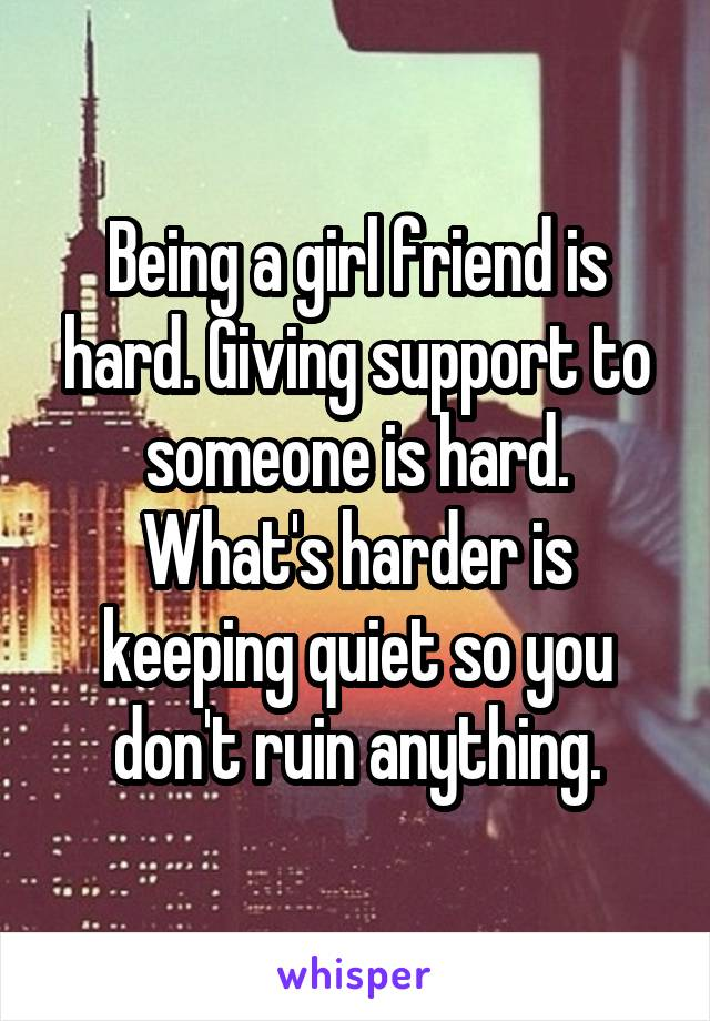 Being a girl friend is hard. Giving support to someone is hard. What's harder is keeping quiet so you don't ruin anything.