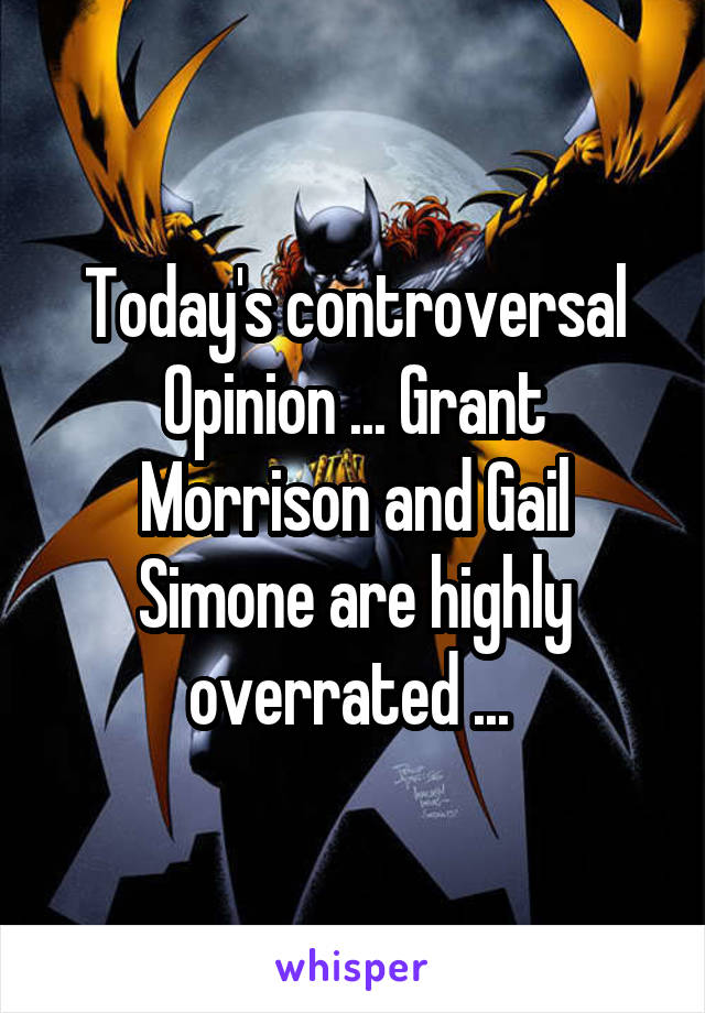 Today's controversal Opinion ... Grant Morrison and Gail Simone are highly overrated ...
