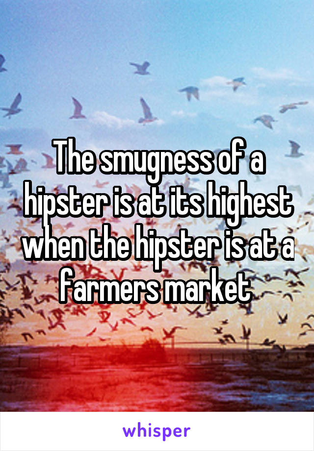 The smugness of a hipster is at its highest when the hipster is at a farmers market