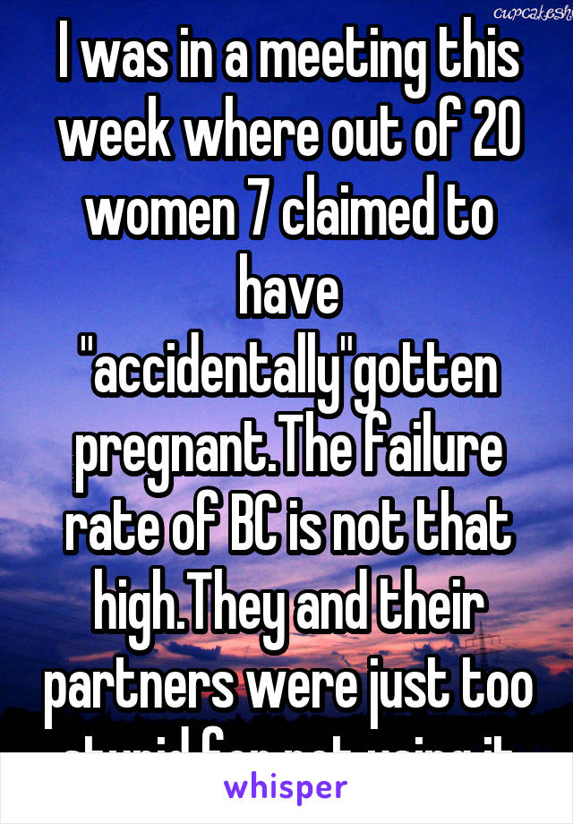 """I was in a meeting this week where out of 20 women 7 claimed to have """"accidentally""""gotten pregnant.The failure rate of BC is not that high.They and their partners were just too stupid for not using it"""
