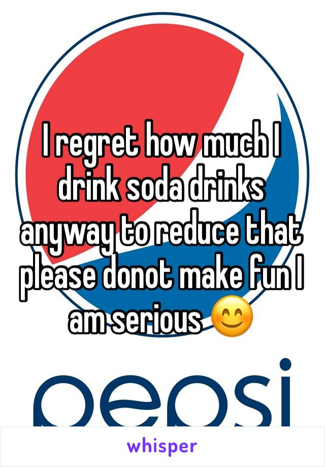 I regret how much I drink soda drinks anyway to reduce that please donot make fun I am serious 😊