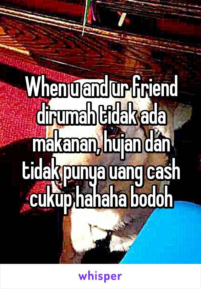 When u and ur friend dirumah tidak ada makanan, hujan dan tidak punya uang cash cukup hahaha bodoh