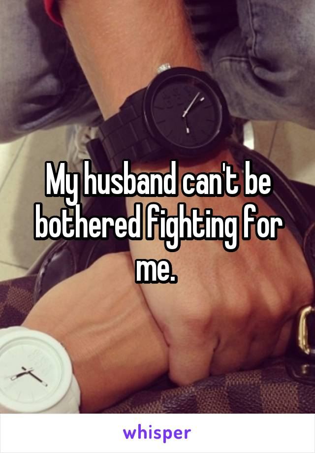 My husband can't be bothered fighting for me.