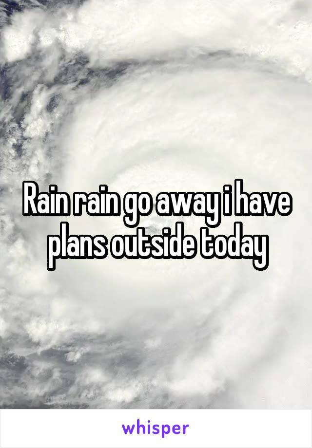 Rain rain go away i have plans outside today