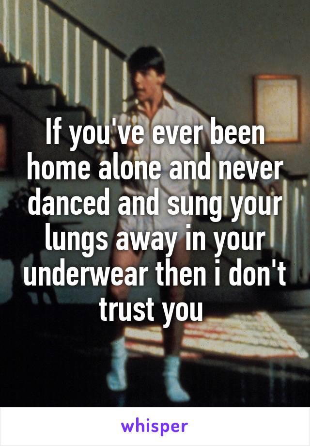 If you've ever been home alone and never danced and sung your lungs away in your underwear then i don't trust you