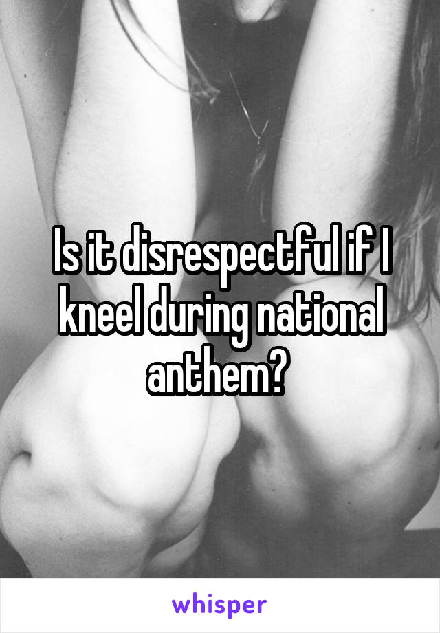 Is it disrespectful if I kneel during national anthem?