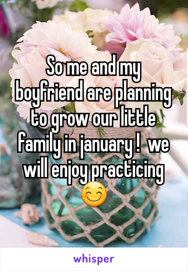 So me and my boyfriend are planning to grow our little family in january !  we will enjoy practicing 😊