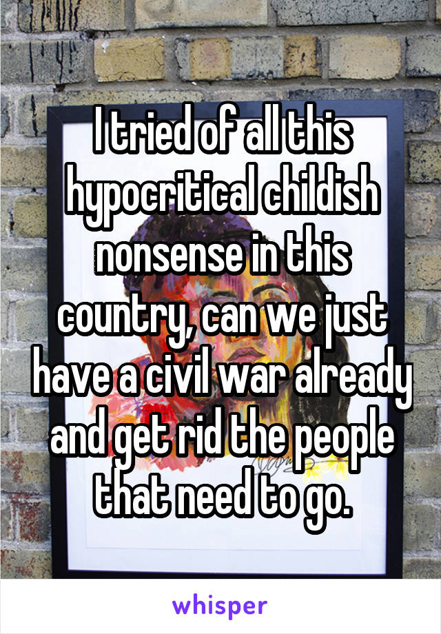 I tried of all this hypocritical childish nonsense in this country, can we just have a civil war already and get rid the people that need to go.