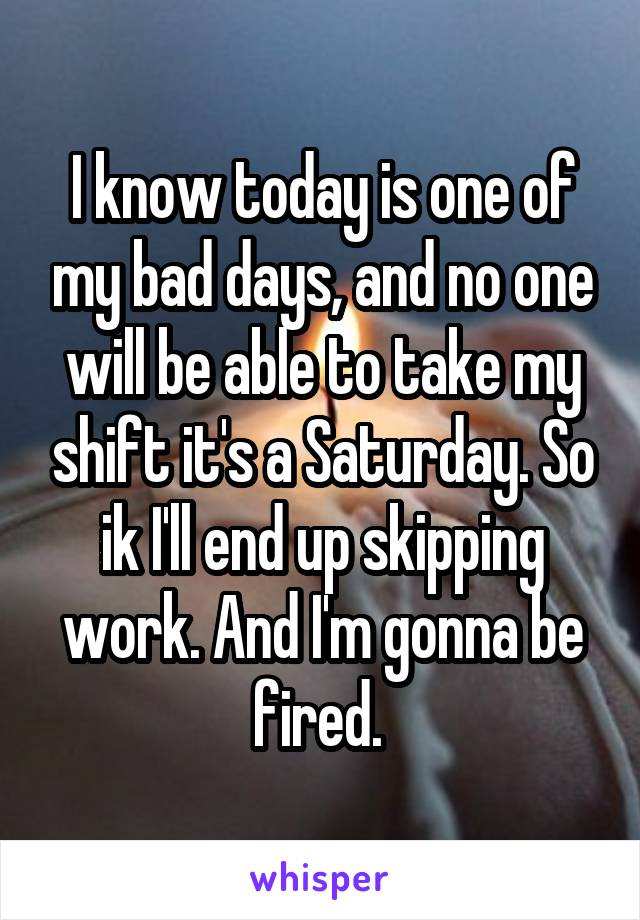 I know today is one of my bad days, and no one will be able to take my shift it's a Saturday. So ik I'll end up skipping work. And I'm gonna be fired.