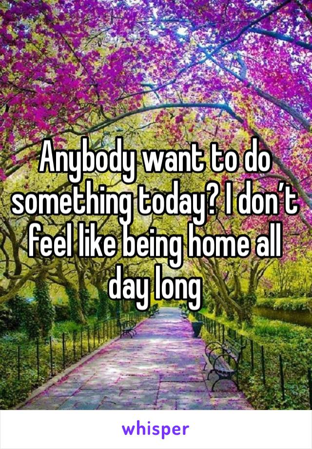 Anybody want to do something today? I don't feel like being home all day long