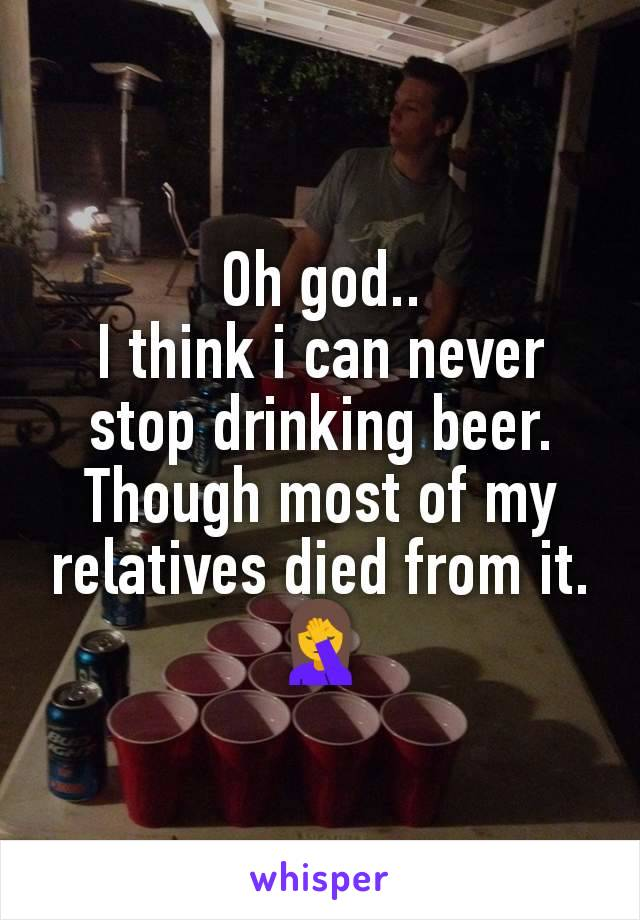 Oh god.. I think i can never stop drinking beer. Though most of my relatives died from it. 🤦