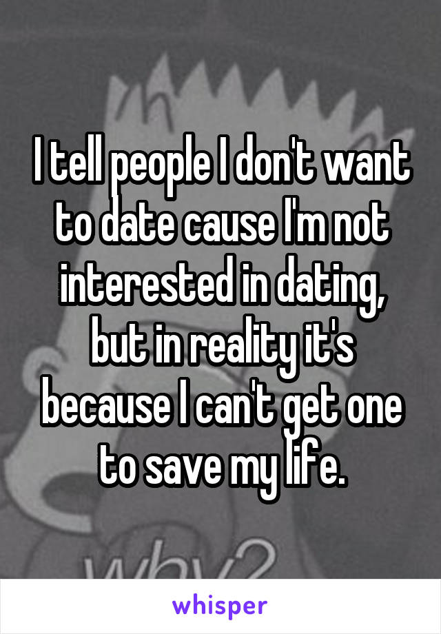 I tell people I don't want to date cause I'm not interested in dating, but in reality it's because I can't get one to save my life.