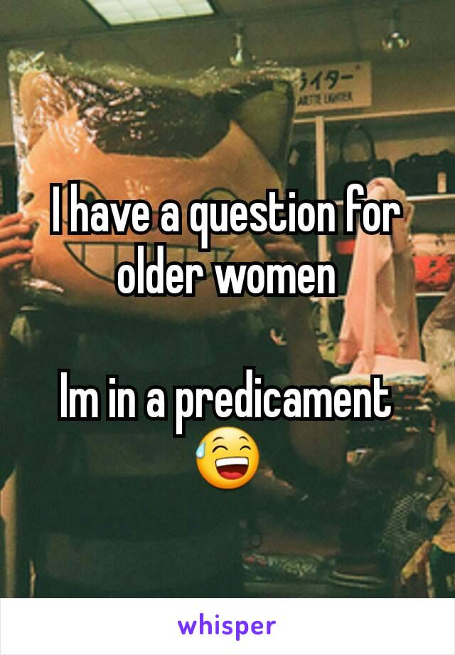 I have a question for older women  Im in a predicament 😅