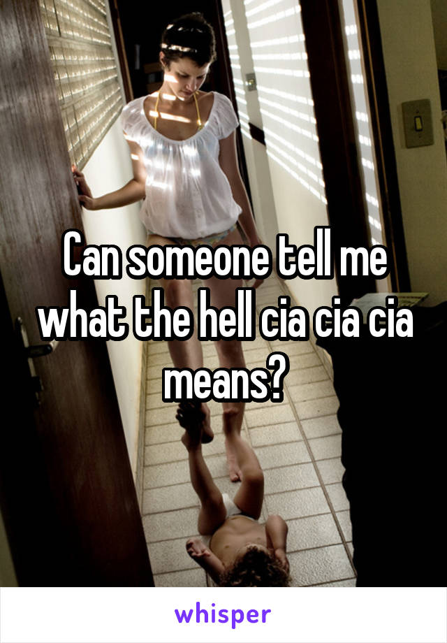 Can someone tell me what the hell cia cia cia means?