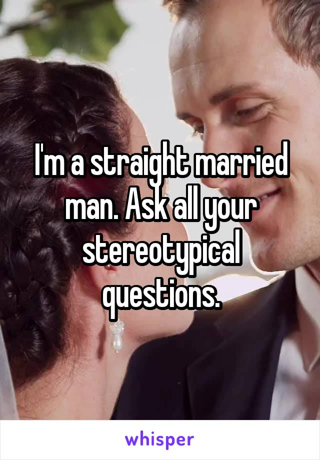 I'm a straight married man. Ask all your stereotypical questions.
