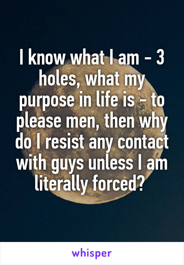 I know what I am - 3 holes, what my purpose in life is - to please men, then why do I resist any contact with guys unless I am literally forced?