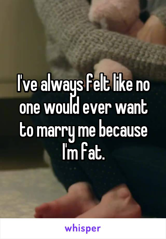 I've always felt like no one would ever want to marry me because I'm fat.