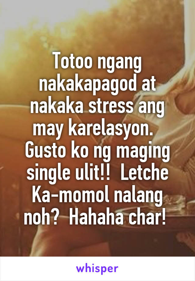 Totoo ngang nakakapagod at nakaka stress ang may karelasyon.   Gusto ko ng maging single ulit!!  Letche Ka-momol nalang noh?  Hahaha char!