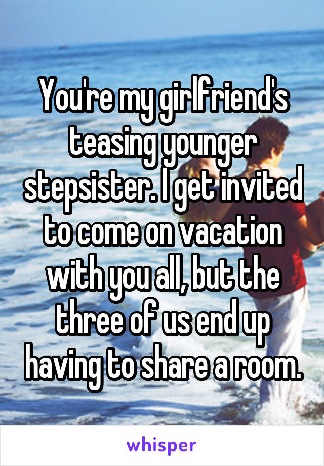 You're my girlfriend's teasing younger stepsister. I get invited to come on vacation with you all, but the three of us end up having to share a room.