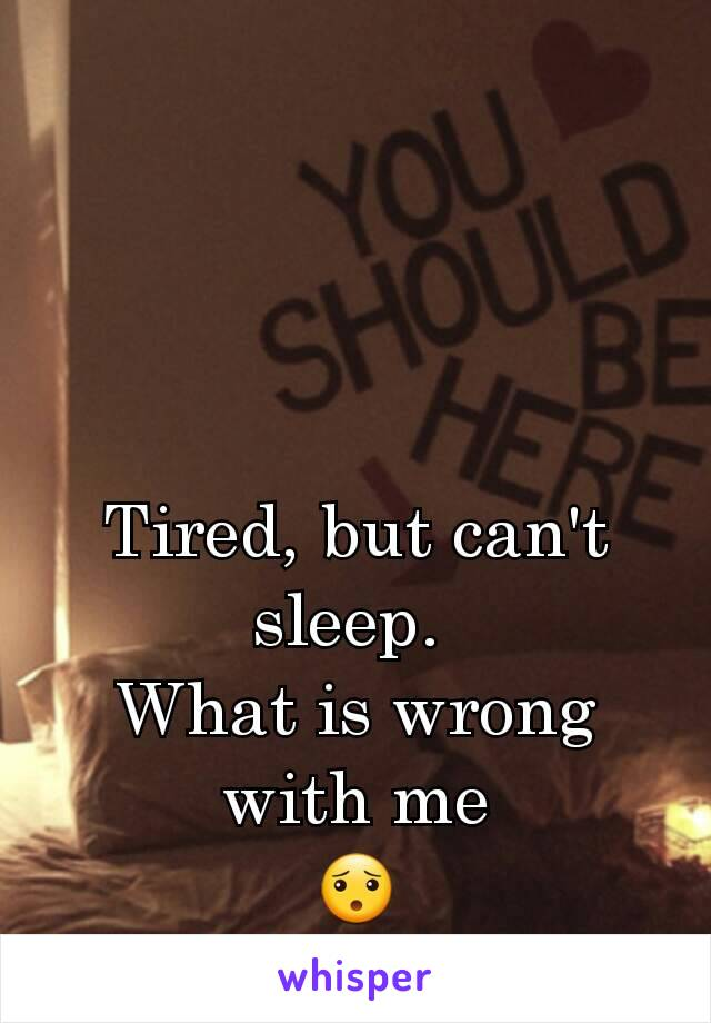 Tired, but can't sleep.  What is wrong with me 😯