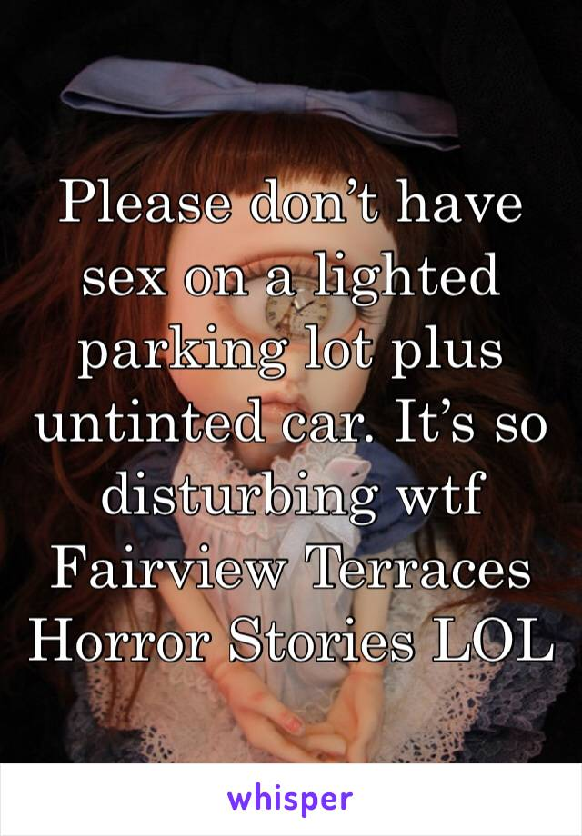 Please don't have sex on a lighted parking lot plus untinted car. It's so disturbing wtf Fairview Terraces Horror Stories LOL