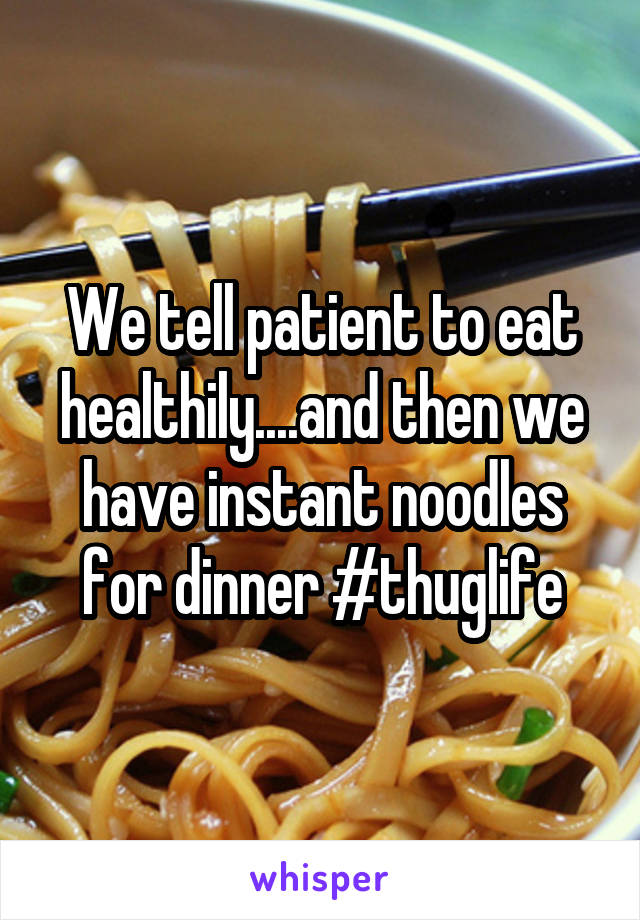 We tell patient to eat healthily....and then we have instant noodles for dinner #thuglife