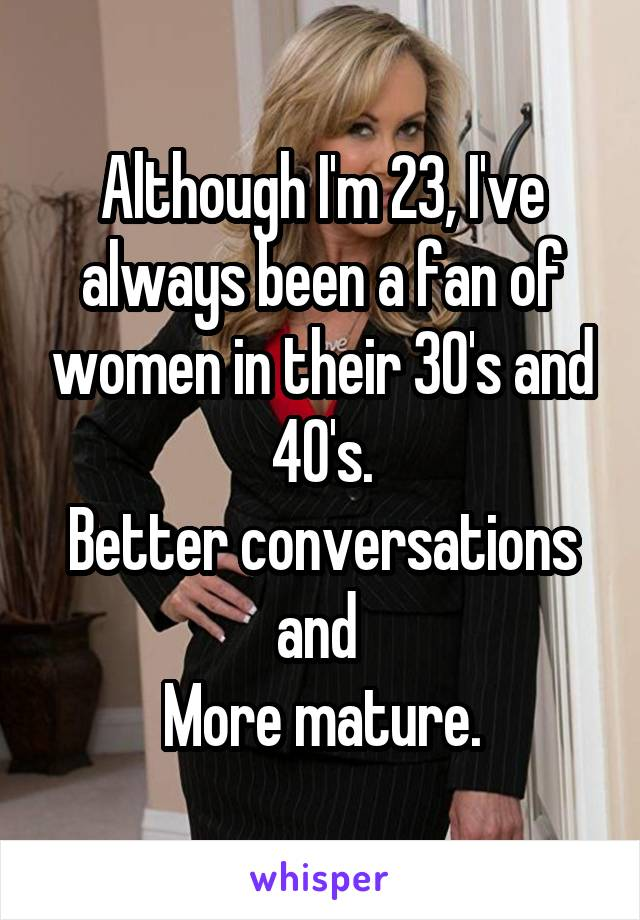 Although I'm 23, I've always been a fan of women in their 30's and 40's. Better conversations and  More mature.