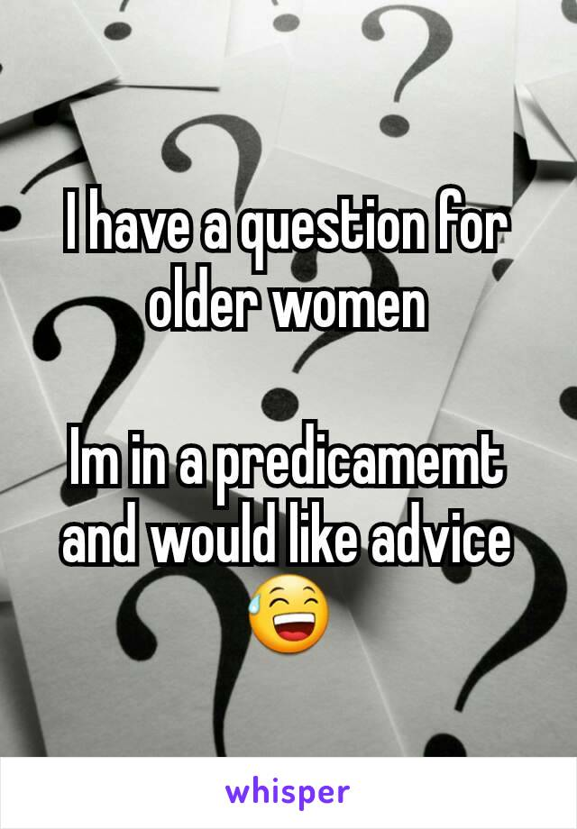 I have a question for older women  Im in a predicamemt and would like advice 😅