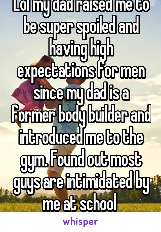 Lol my dad raised me to be super spoiled and having high expectations for men since my dad is a former body builder and introduced me to the gym. Found out most guys are intimidated by me at school