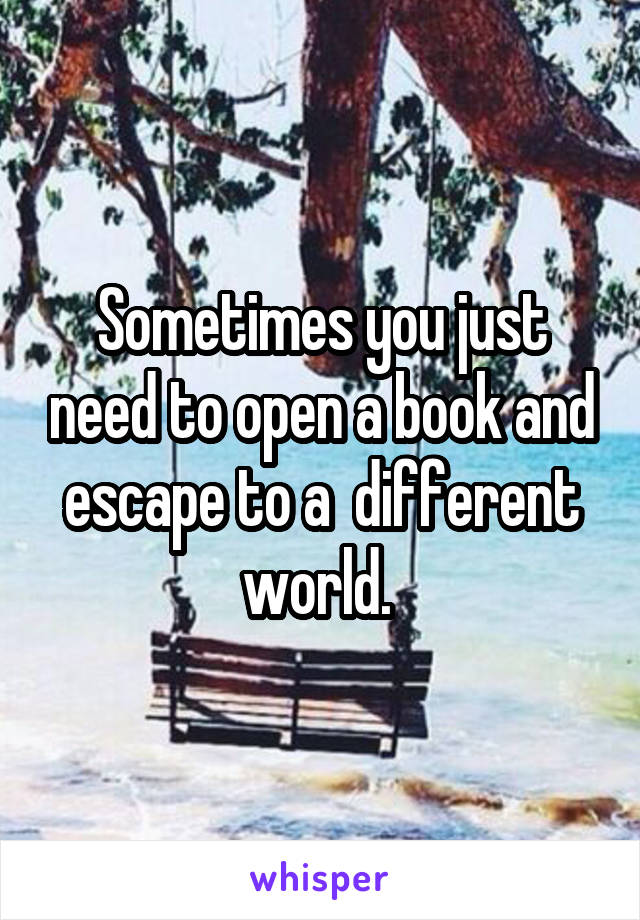 Sometimes you just need to open a book and escape to a  different world.
