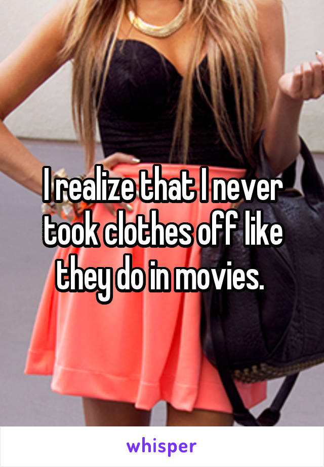 I realize that I never took clothes off like they do in movies.