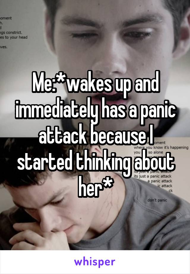 Me:*wakes up and immediately has a panic attack because I started thinking about her*