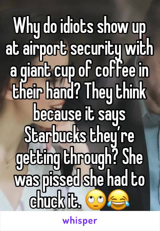 Why do idiots show up at airport security with a giant cup of coffee in their hand? They think because it says Starbucks they're getting through? She was pissed she had to chuck it. 🙄😂