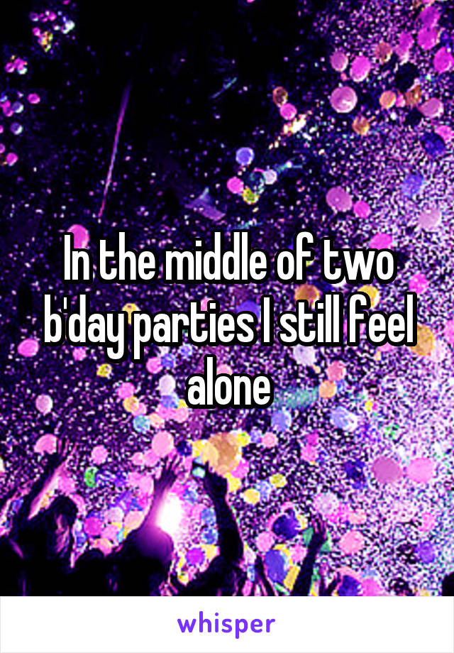 In the middle of two b'day parties I still feel alone