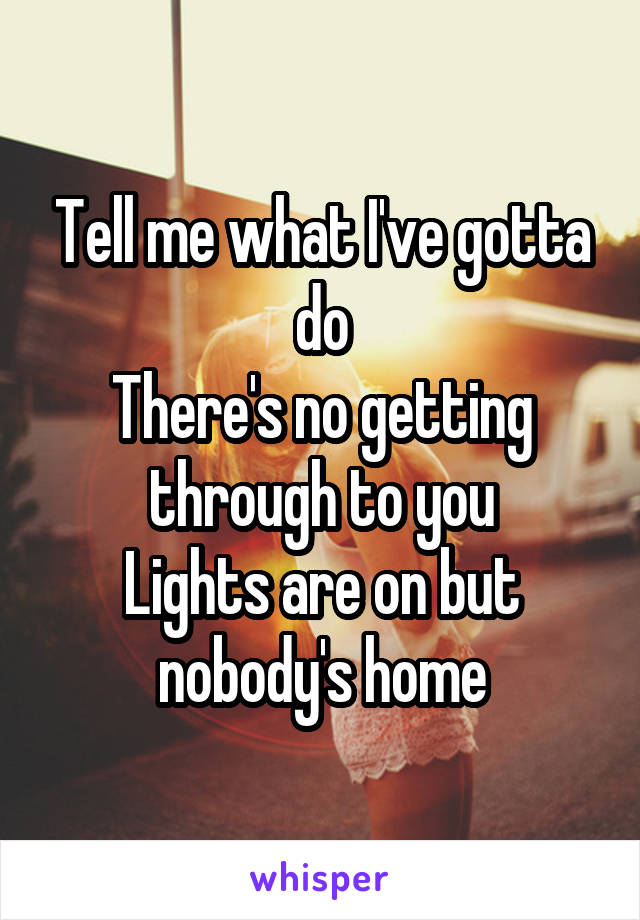 Tell me what I've gotta do There's no getting through to you Lights are on but nobody's home