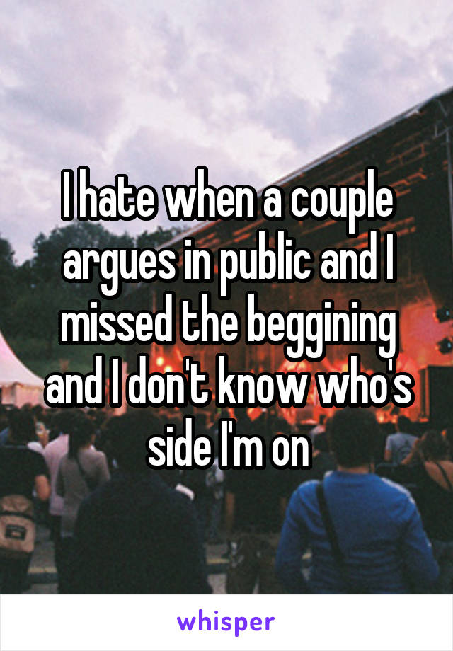 I hate when a couple argues in public and I missed the beggining and I don't know who's side I'm on