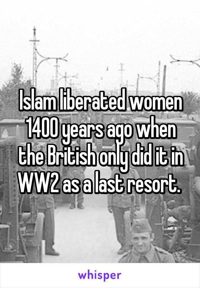 Islam liberated women 1400 years ago when the British only did it in WW2 as a last resort.
