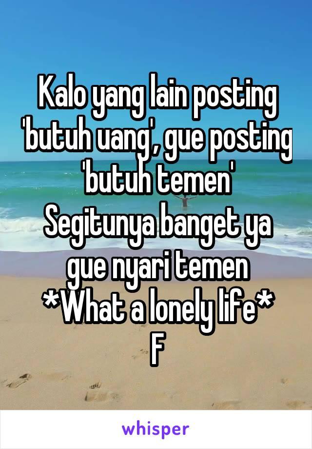 Kalo yang lain posting 'butuh uang', gue posting 'butuh temen' Segitunya banget ya gue nyari temen *What a lonely life* F