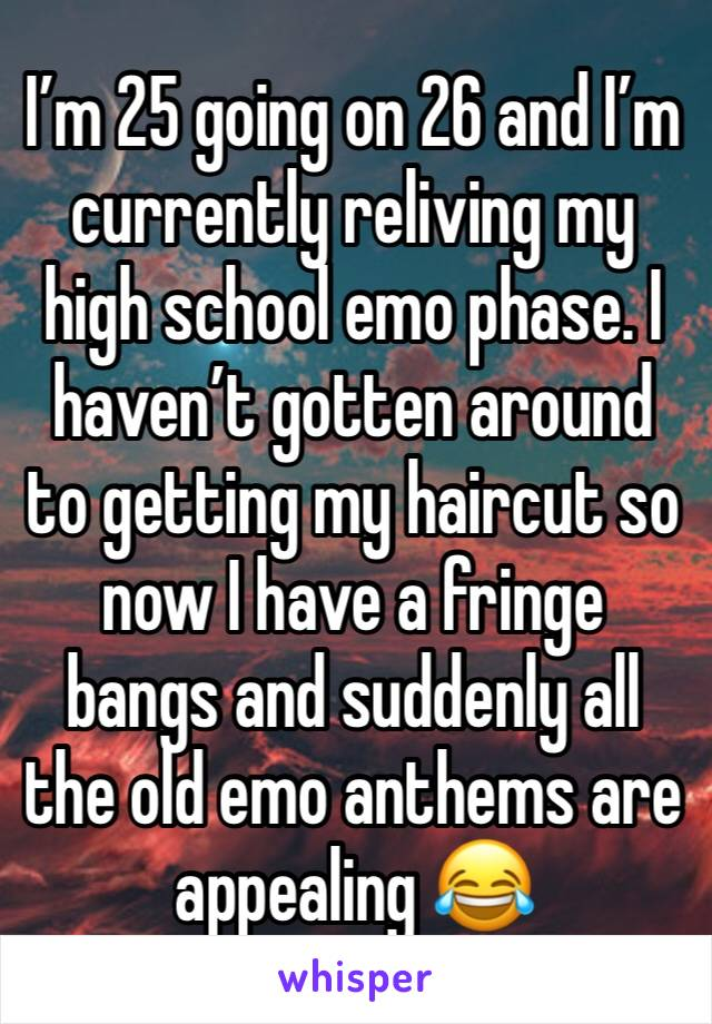 I'm 25 going on 26 and I'm currently reliving my high school emo phase. I haven't gotten around to getting my haircut so now I have a fringe bangs and suddenly all the old emo anthems are appealing 😂