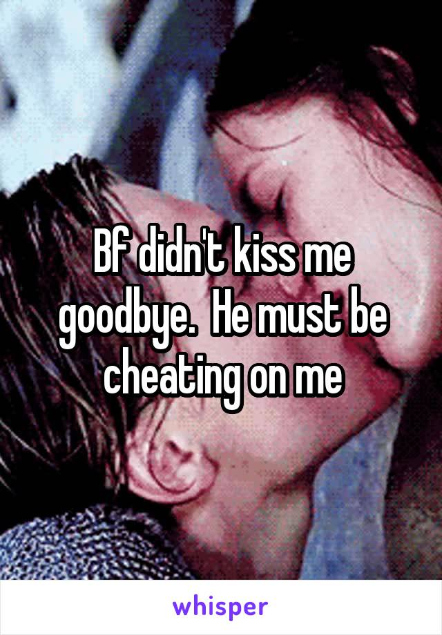 Bf didn't kiss me goodbye.  He must be cheating on me