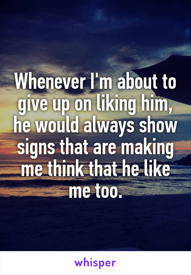 Whenever I'm about to give up on liking him, he would always show signs that are making me think that he like me too.